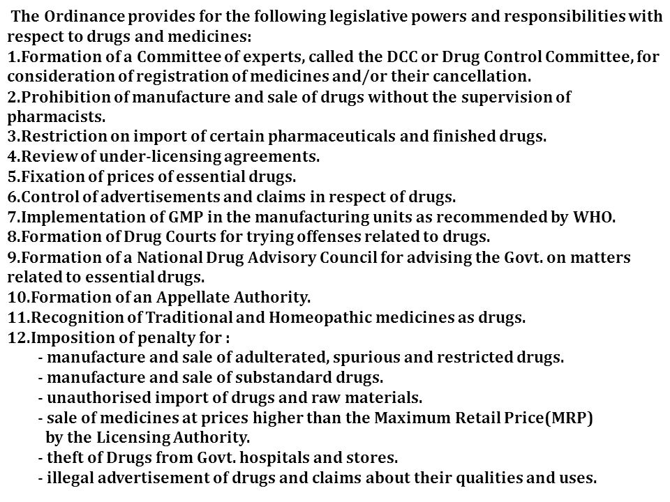 The Ordinance provides for the following legislative powers and responsibilities with respect to drugs and medicines: 1.Formation of a Committee of experts, called the DCC or Drug Control Committee, for consideration of registration of medicines and/or their cancellation.