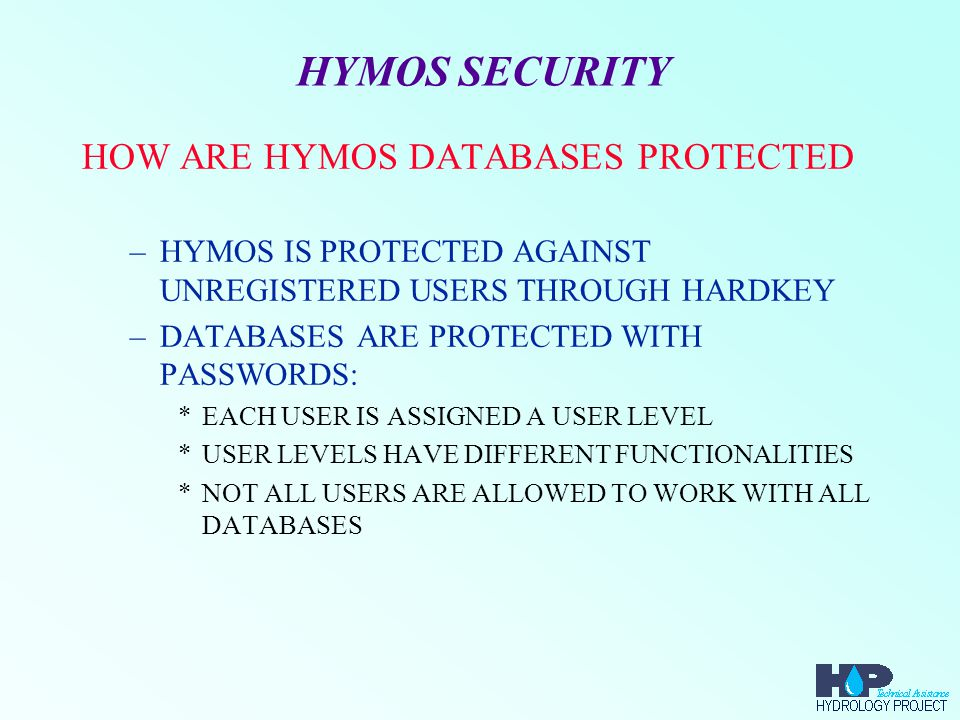 HYMOS DATABASES WHAT DATA IS STORED IN HYMOS DATABASE –TIME - INDEPENDENT DATA (META-DATA) *MICROSOFT ACCESS DATABASE –TIME - DEPENDENT DATA (TIME SERIES) *BINARY FILE AND MICROSOFT ACCESS DATABASE –GEOGRAPHICAL MAPS *MAPPER MPL FORMAT