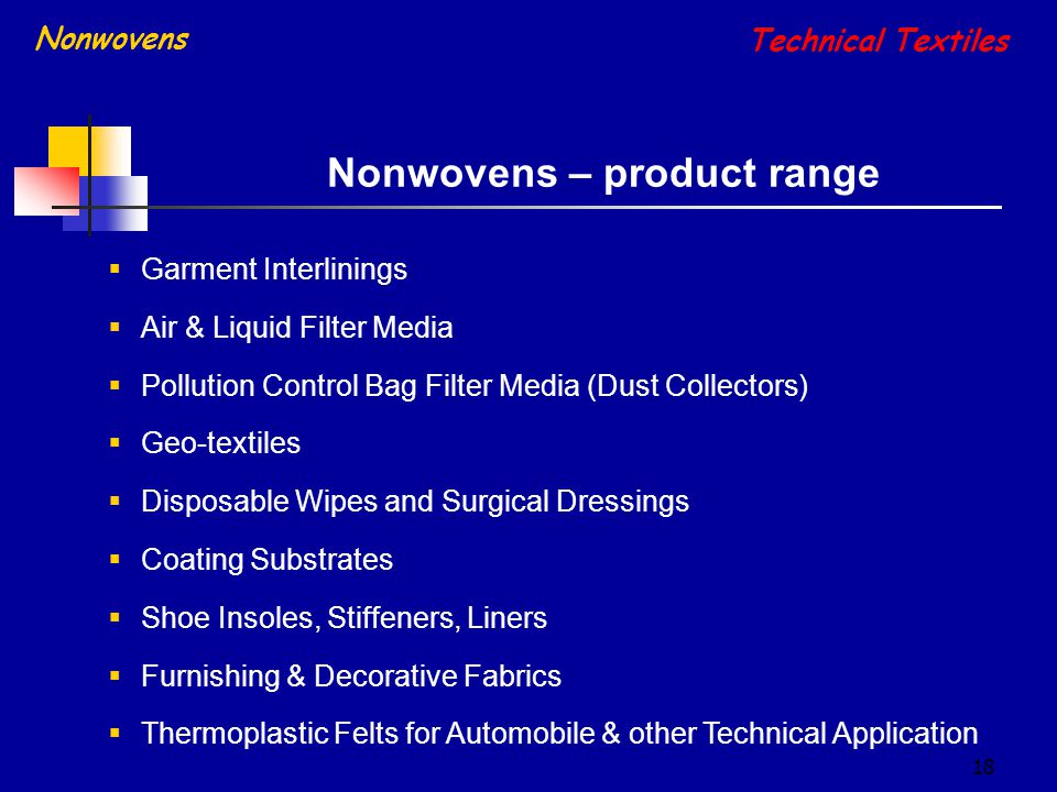 18  Garment Interlinings  Air & Liquid Filter Media  Pollution Control Bag Filter Media (Dust Collectors)  Geo-textiles  Disposable Wipes and Surgical Dressings  Coating Substrates  Shoe Insoles, Stiffeners, Liners  Furnishing & Decorative Fabrics  Thermoplastic Felts for Automobile & other Technical Application Nonwovens – product range Technical Textiles Nonwovens