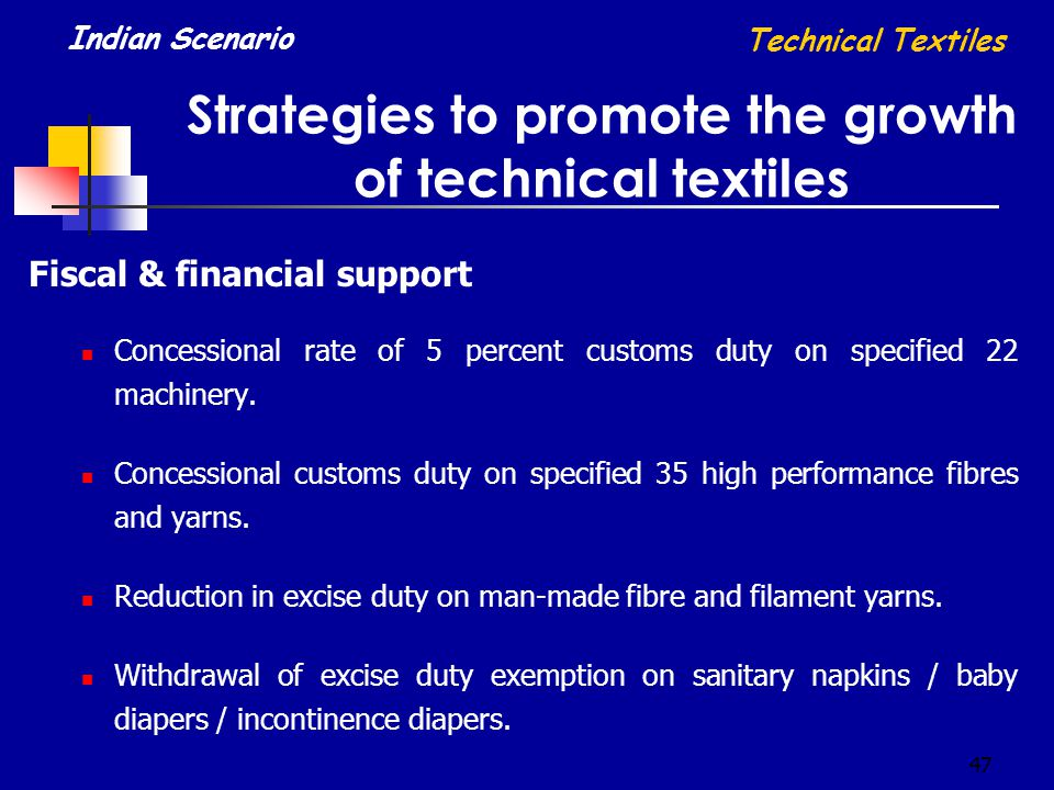 47 Strategies to promote the growth of technical textiles Technical Textiles Indian Scenario Fiscal & financial support Concessional rate of 5 percent