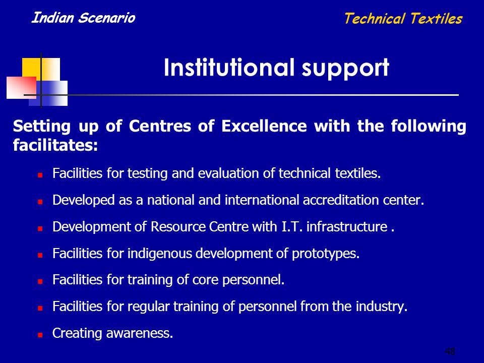 48 Institutional support Technical Textiles Indian Scenario Setting up of Centres of Excellence with the following facilitates: Facilities for testing