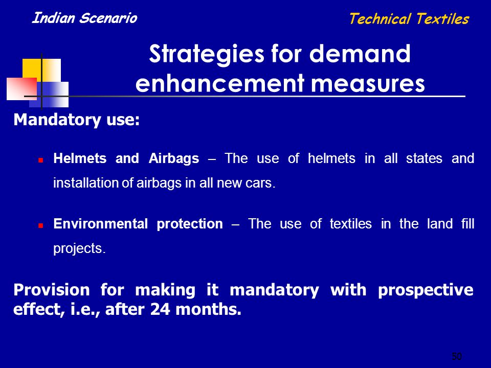 50 Strategies for demand enhancement measures Technical Textiles Indian Scenario Mandatory use: Helmets and Airbags – The use of helmets in all states