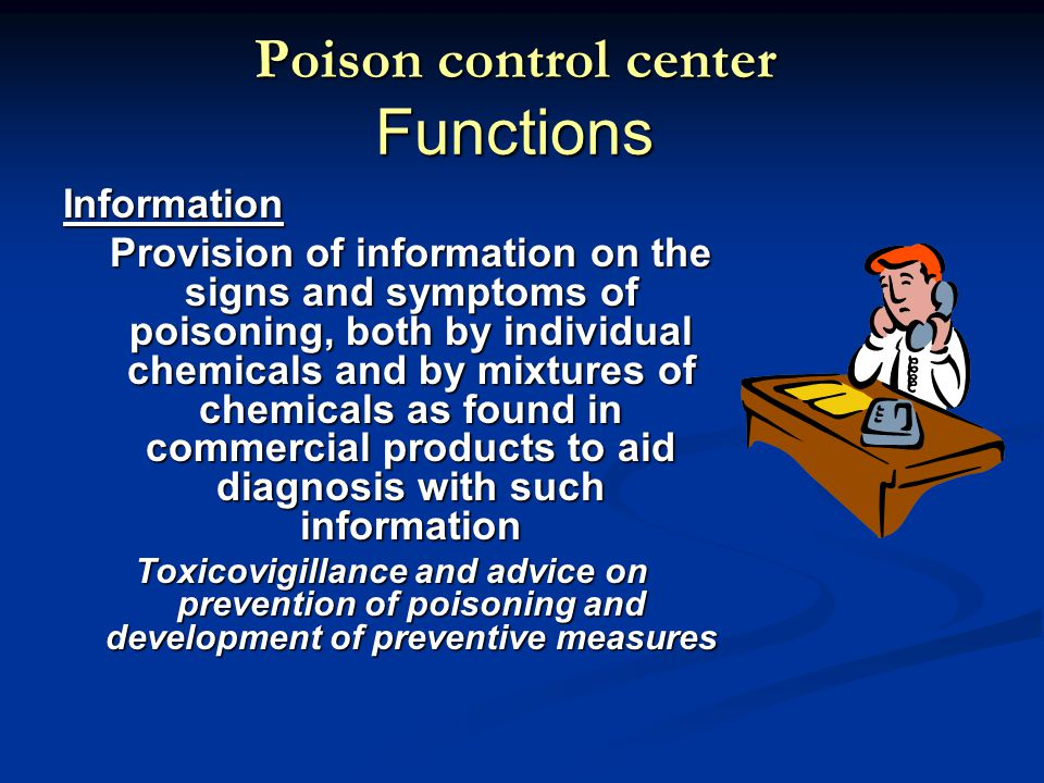 Poison control center Functions Information Provision of information on the signs and symptoms of poisoning, both by individual chemicals and by mixtures of chemicals as found in commercial products to aid diagnosis with such information Toxicovigillance and advice on prevention of poisoning and development of preventive measures