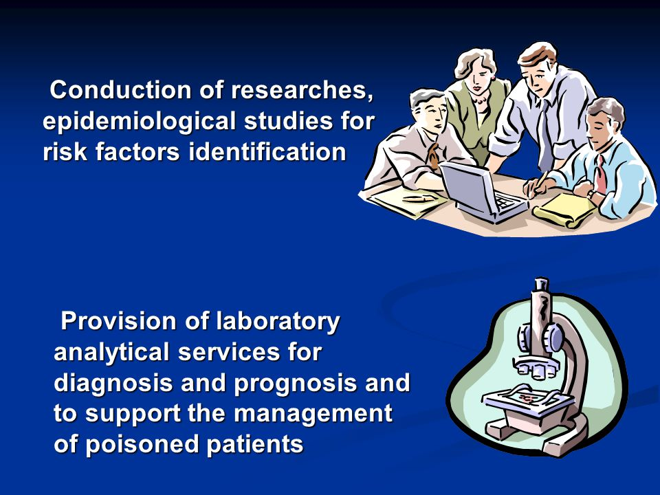 Conduction of researches, epidemiological studies for risk factors identification Conduction of researches, epidemiological studies for risk factors identification Provision of laboratory analytical services for diagnosis and prognosis and to support the management of poisoned patients Provision of laboratory analytical services for diagnosis and prognosis and to support the management of poisoned patients