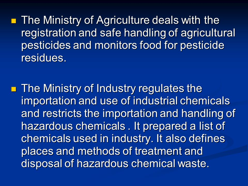The Ministry of Agriculture deals with the registration and safe handling of agricultural pesticides and monitors food for pesticide residues.