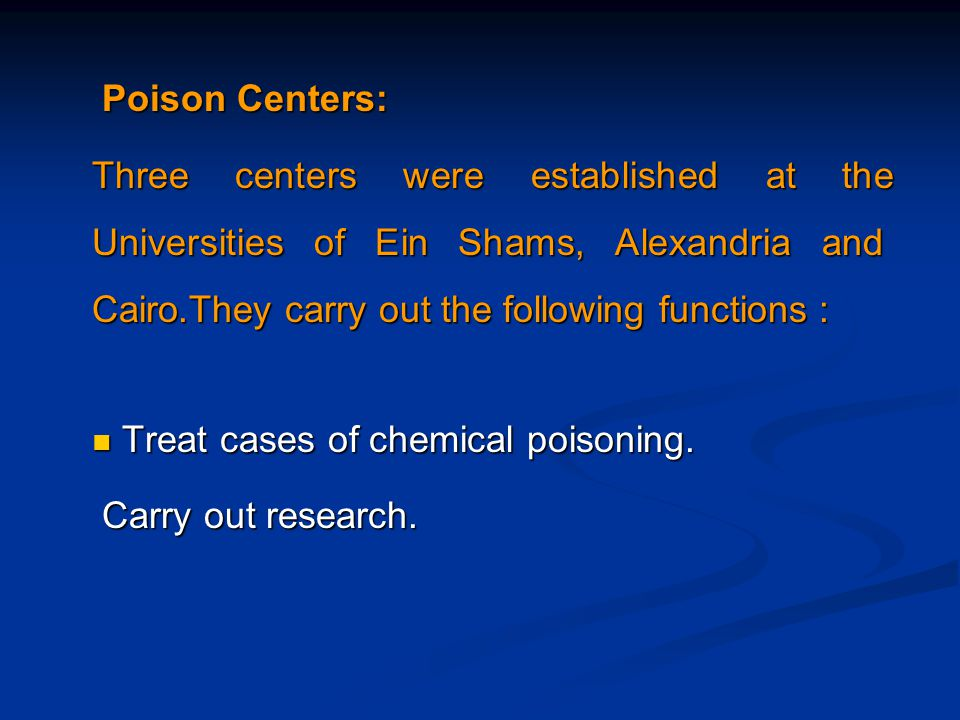 Poison Centers: Poison Centers: Three centers were established at the Universities of Ein Shams, Alexandria and Cairo.They carry out the following functions : Treat cases of chemical poisoning.