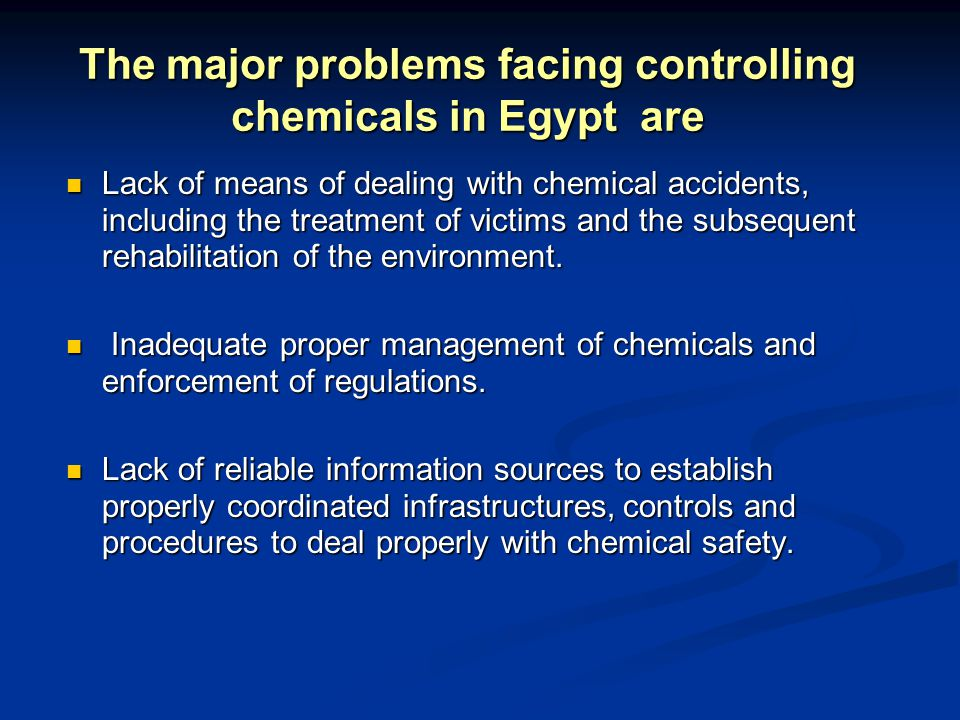 The major problems facing controlling chemicals in Egypt are Lack of means of dealing with chemical accidents, including the treatment of victims and the subsequent rehabilitation of the environment.