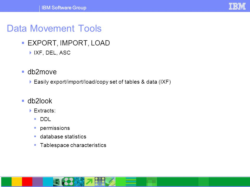 IBM Software Group Data Movement Tools  EXPORT, IMPORT, LOAD  IXF, DEL, ASC  db2move  Easily export/import/load/copy set of tables & data (IXF)  db2look  Extracts:  DDL  permissions  database statistics  Tablespace characteristics
