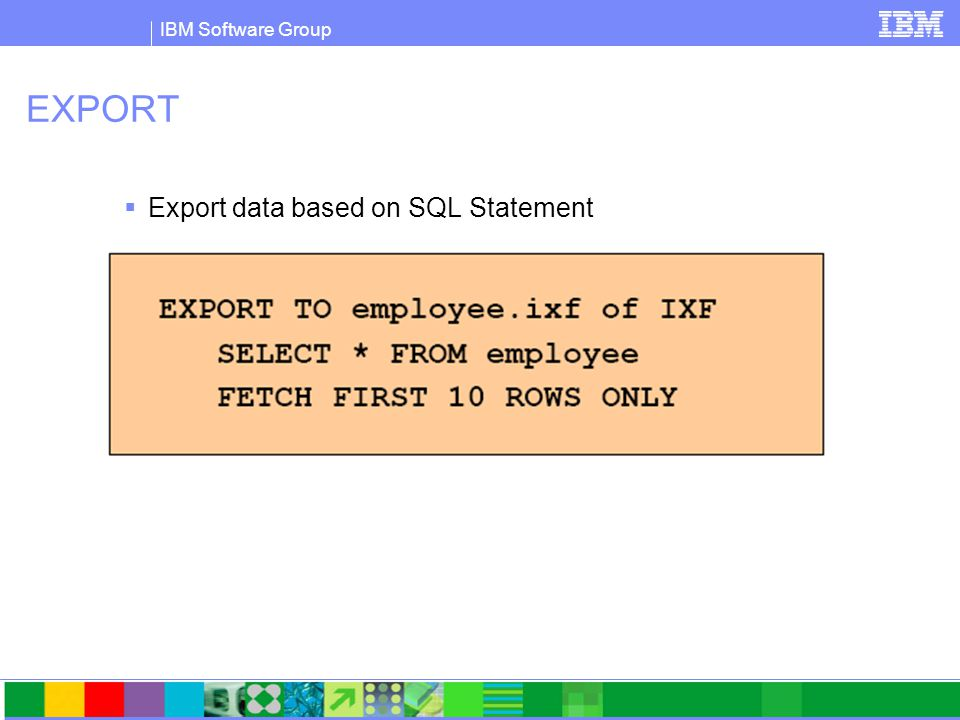 IBM Software Group Launching the EXPORT Table Dialog  Control Center > (expand) All Databases folder > (select) Tables Folder > (right-click) Table > Export