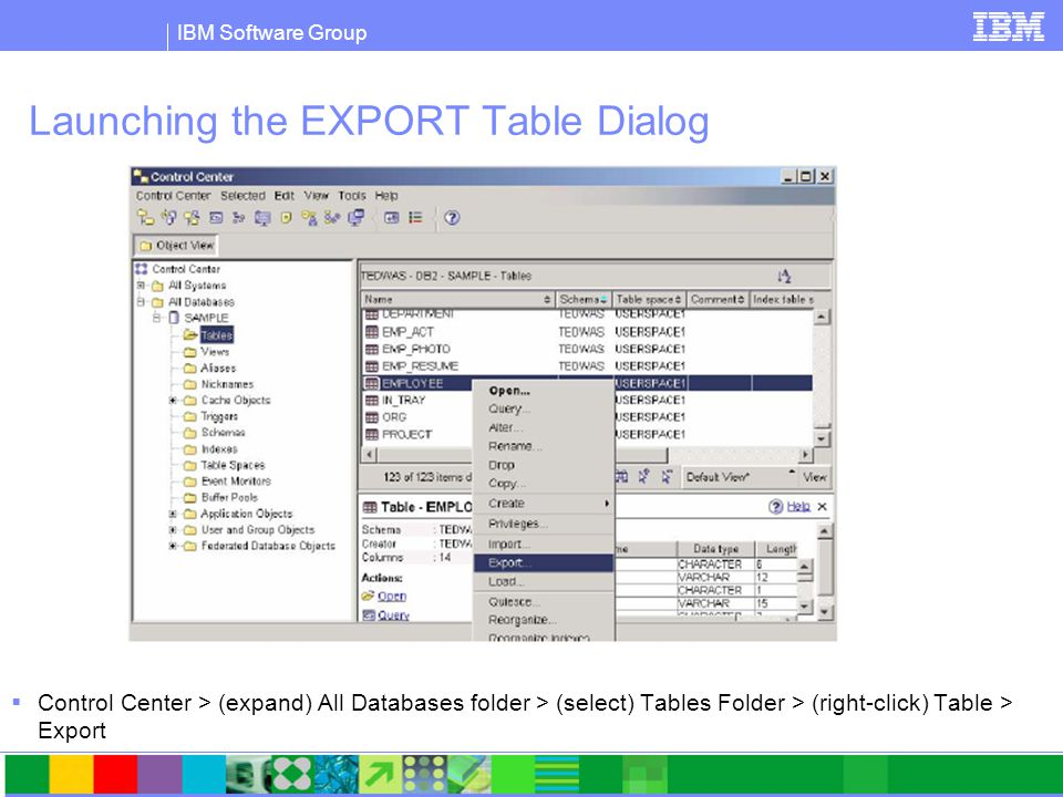 IBM Software Group Launching the EXPORT Table Dialog  Control Center > (expand) All Databases folder > (select) Tables Folder > (right-click) Table >