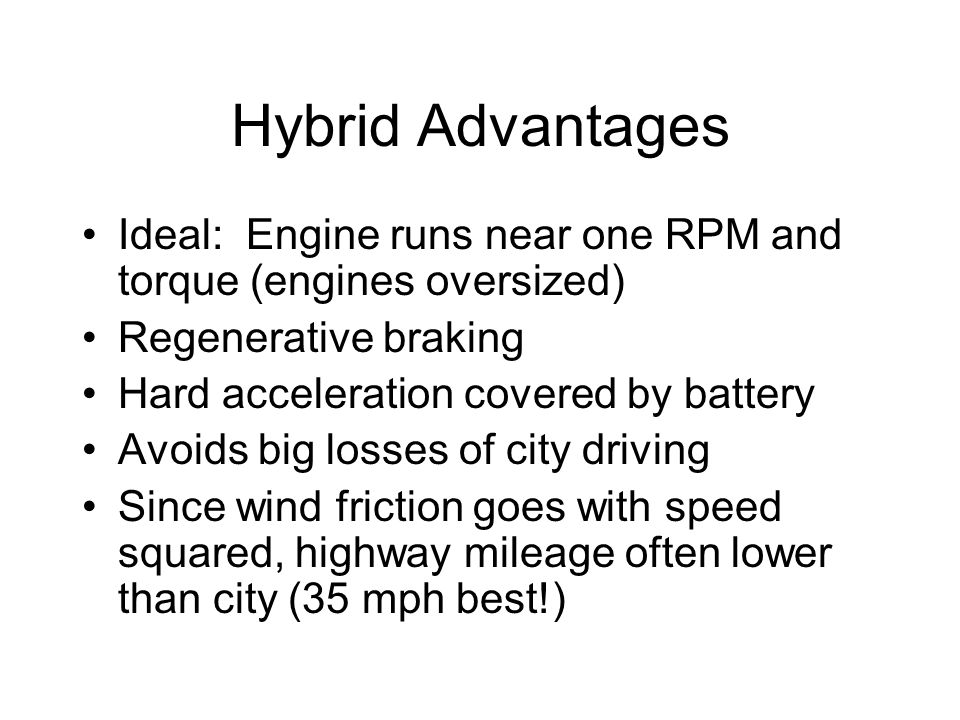 Hybrid Advantages Ideal: Engine runs near one RPM and torque (engines oversized) Regenerative braking Hard acceleration covered by battery Avoids big losses of city driving Since wind friction goes with speed squared, highway mileage often lower than city (35 mph best!)