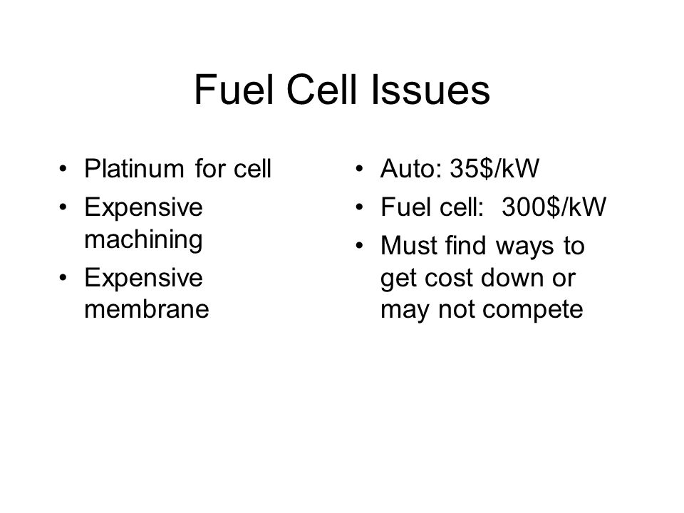 Fuel Cell Issues Platinum for cell Expensive machining Expensive membrane Auto: 35$/kW Fuel cell: 300$/kW Must find ways to get cost down or may not compete
