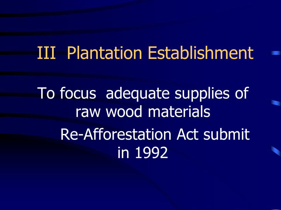 III Plantation Establishment To focus adequate supplies of raw wood materials Re-Afforestation Act submit in 1992