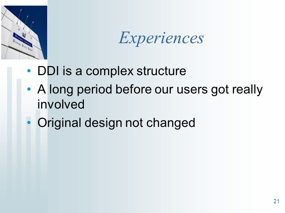21 Experiences DDI is a complex structure A long period before our users got really involved Original design not changed