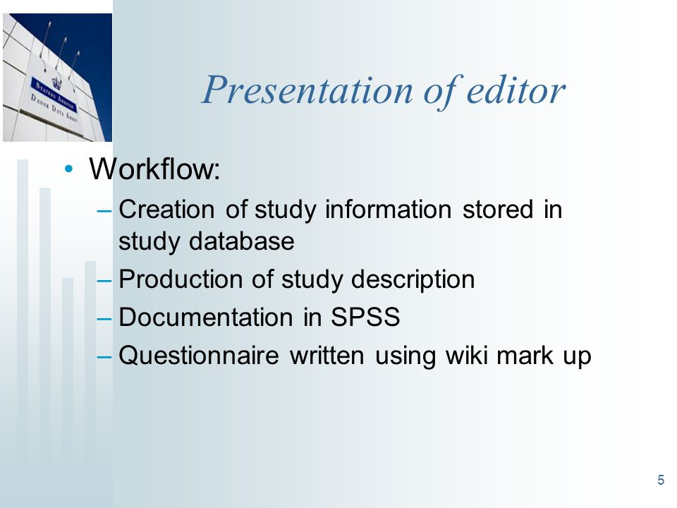 5 Presentation of editor Workflow: –Creation of study information stored in study database –Production of study description –Documentation in SPSS –Questionnaire written using wiki mark up