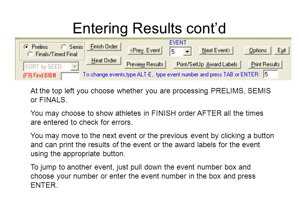 Entering Results cont'd At the top left you choose whether you are processing PRELIMS, SEMIS or FINALS. You may choose to show athletes in FINISH orde