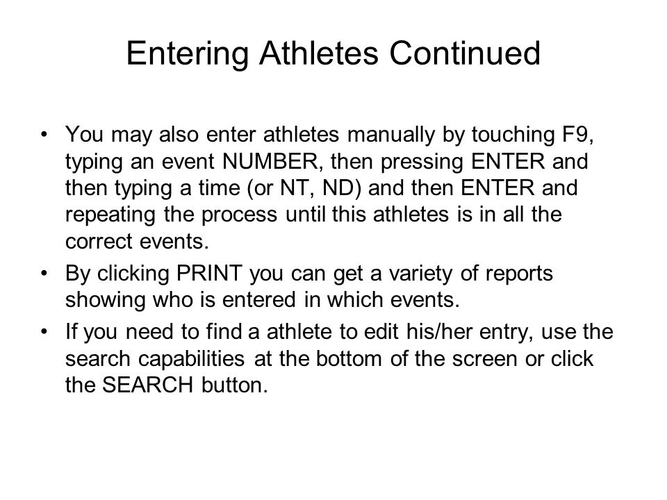 Entering Athletes Continued You may also enter athletes manually by touching F9, typing an event NUMBER, then pressing ENTER and then typing a time (o