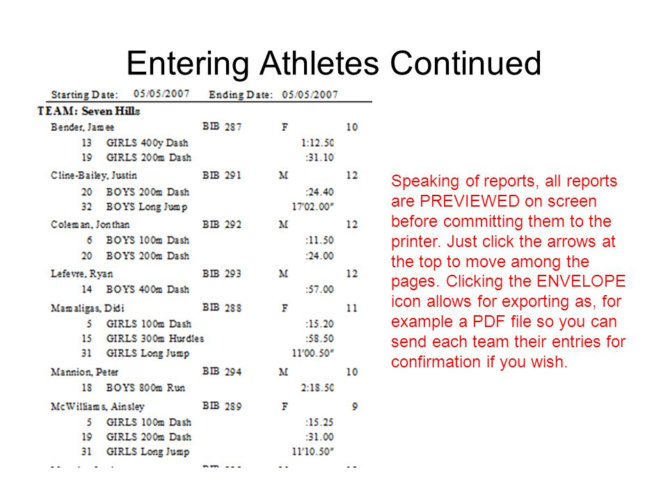 Entering Athletes Continued Speaking of reports, all reports are PREVIEWED on screen before committing them to the printer. Just click the arrows at t