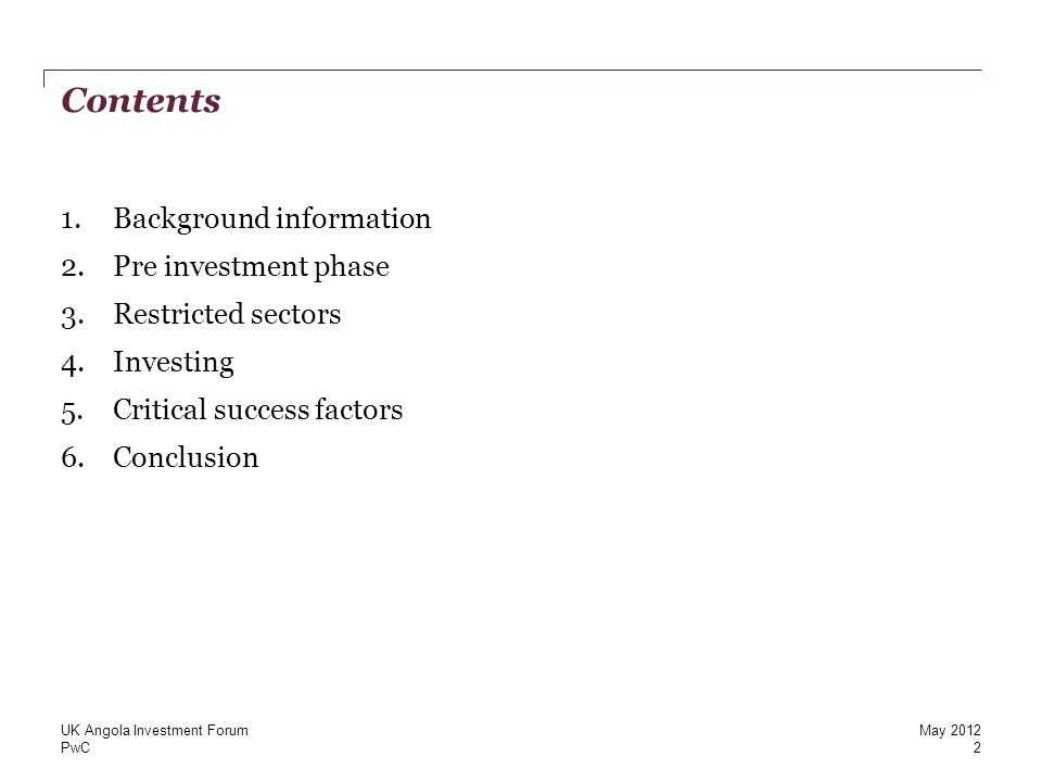 PwC Contents 1.Background information 2.Pre investment phase 3.Restricted sectors 4.Investing 5.Critical success factors 6.Conclusion 2 UK Angola Investment ForumMay 2012