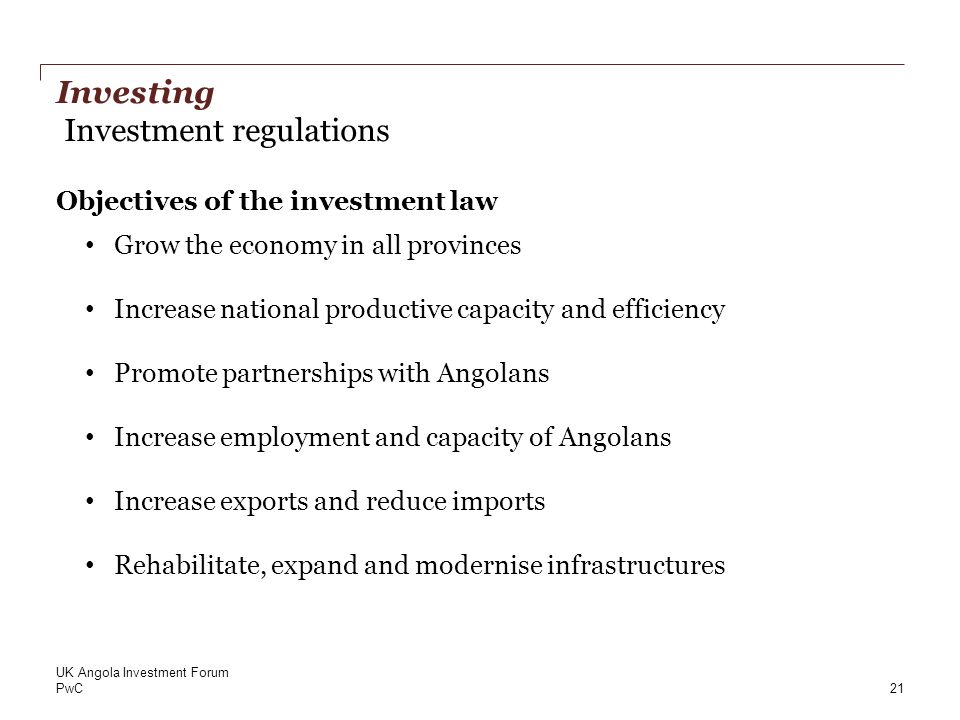 PwC Investing Investment regulations Objectives of the investment law Grow the economy in all provinces Increase national productive capacity and efficiency Promote partnerships with Angolans Increase employment and capacity of Angolans Increase exports and reduce imports Rehabilitate, expand and modernise infrastructures 21 UK Angola Investment Forum