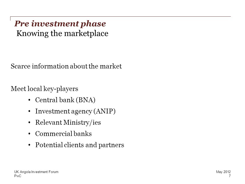 PwC Pre investment phase Knowing the marketplace 7 UK Angola Investment Forum Scarce information about the market Meet local key-players Central bank (BNA) Investment agency (ANIP) Relevant Ministry/ies Commercial banks Potential clients and partners May 2012