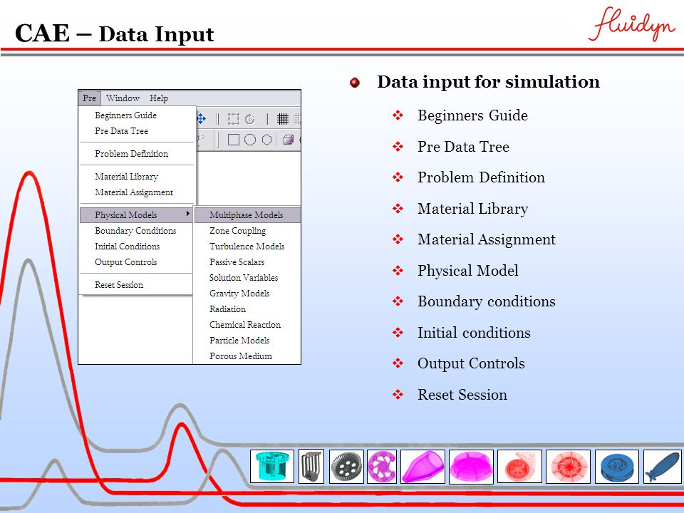 CAE – Data Input Data input for simulation  Beginners Guide  Pre Data Tree  Problem Definition  Material Library  Material Assignment  Physical Model  Boundary conditions  Initial conditions  Output Controls  Reset Session