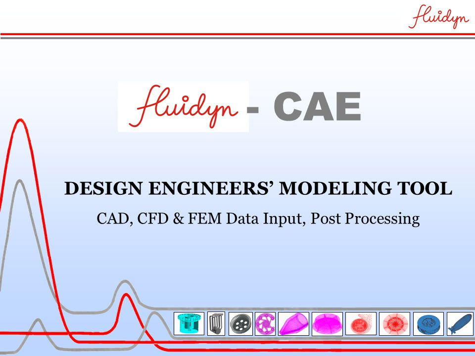 DESIGN ENGINEERS' MODELING TOOL CAD, CFD & FEM Data Input, Post Processing - CAE