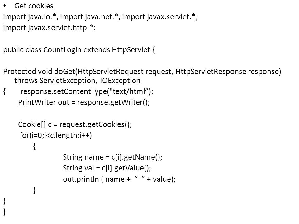 Get cookies import java.io.*; import java.net.*; import javax.servlet.*; import javax.servlet.http.*; public class CountLogin extends HttpServlet { Protected void doGet(HttpServletRequest request, HttpServletResponse response) throws ServletException, IOException { response.setContentType( text/html ); PrintWriter out = response.getWriter(); Cookie[] c = request.getCookies(); for(i=0;i<c.length;i++) { String name = c[i].getName(); String val = c[i].getValue(); out.println ( name + + value); }