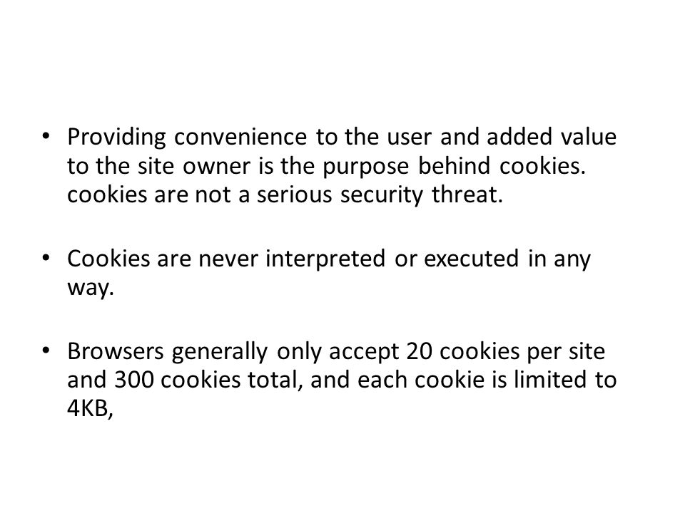Providing convenience to the user and added value to the site owner is the purpose behind cookies.