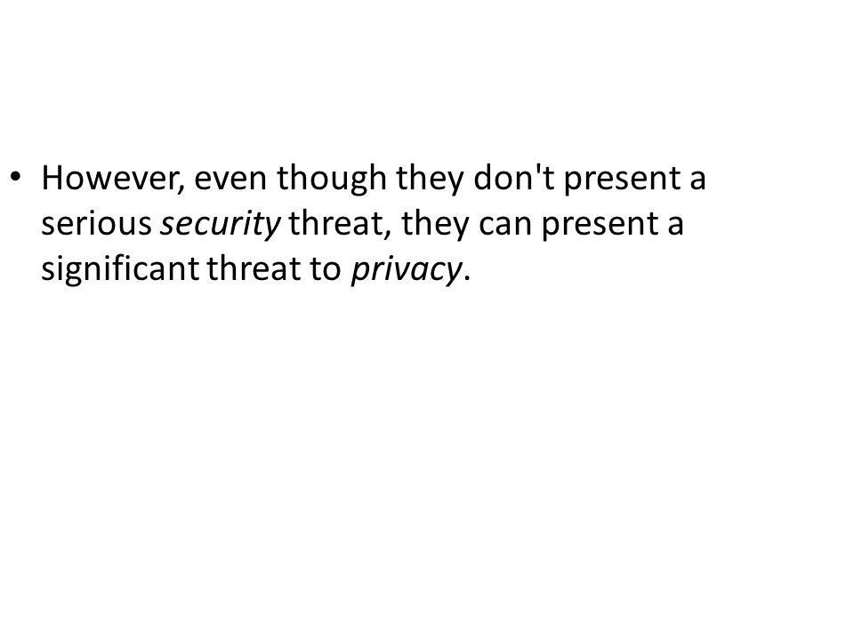 However, even though they don t present a serious security threat, they can present a significant threat to privacy.