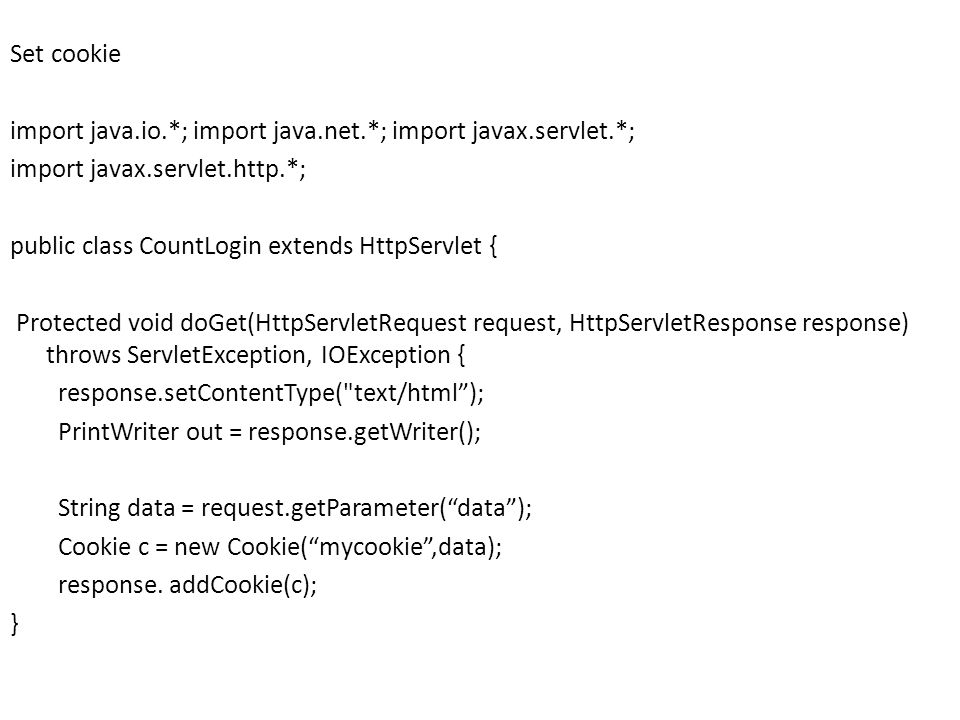 Set cookie import java.io.*; import java.net.*; import javax.servlet.*; import javax.servlet.http.*; public class CountLogin extends HttpServlet { Protected void doGet(HttpServletRequest request, HttpServletResponse response) throws ServletException, IOException { response.setContentType( text/html ); PrintWriter out = response.getWriter(); String data = request.getParameter( data ); Cookie c = new Cookie( mycookie ,data); response.