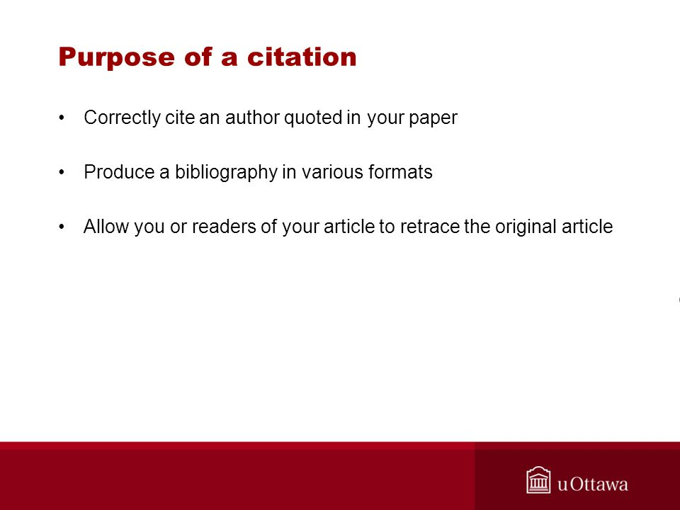 Purpose of a citation Correctly cite an author quoted in your paper Produce a bibliography in various formats Allow you or readers of your article to