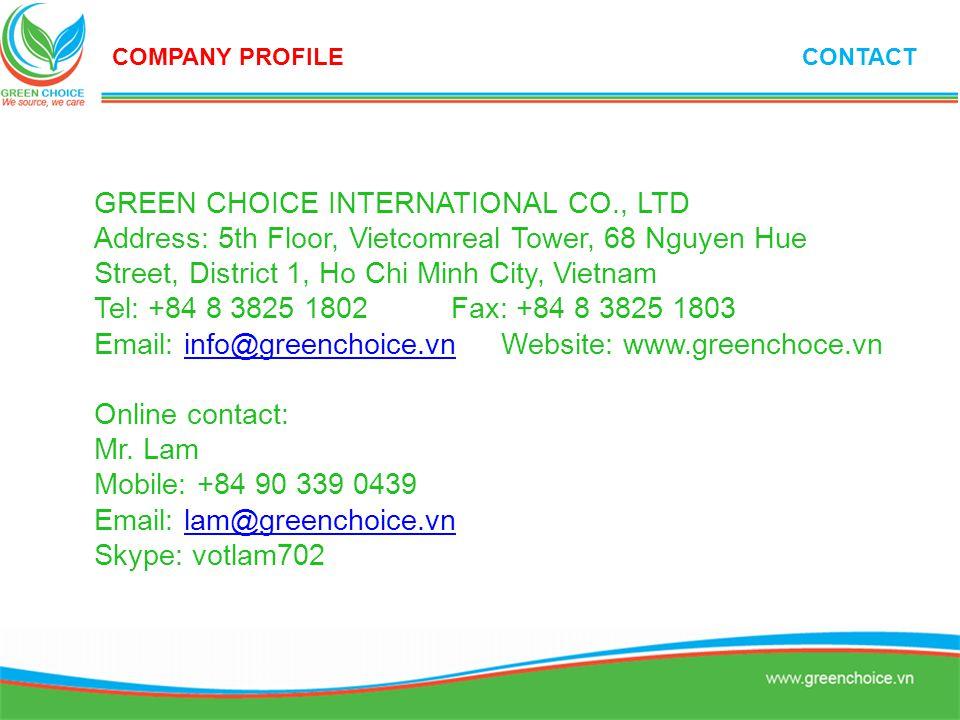 GREEN CHOICE INTERNATIONAL CO., LTD Address: 5th Floor, Vietcomreal Tower, 68 Nguyen Hue Street, District 1, Ho Chi Minh City, Vietnam Tel: +84 8 3825