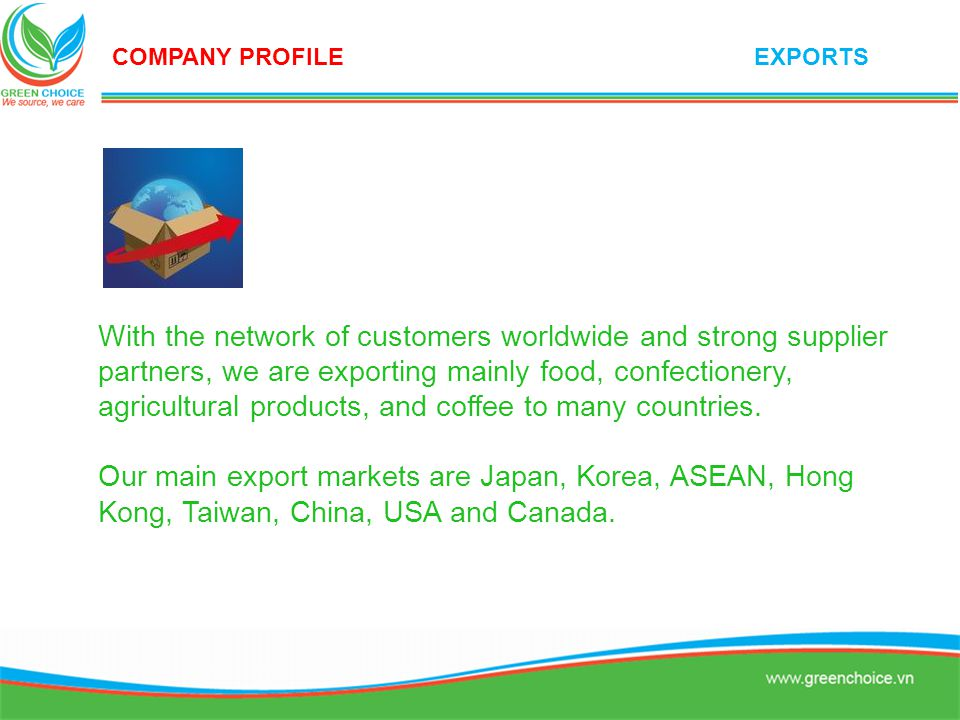 With the network of customers worldwide and strong supplier partners, we are exporting mainly food, confectionery, agricultural products, and coffee t