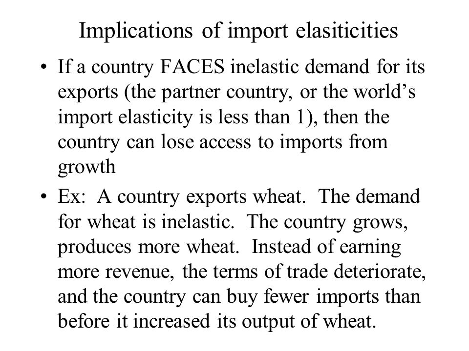Implications of import elasiticities If a country FACES inelastic demand for its exports (the partner country, or the world's import elasticity is les