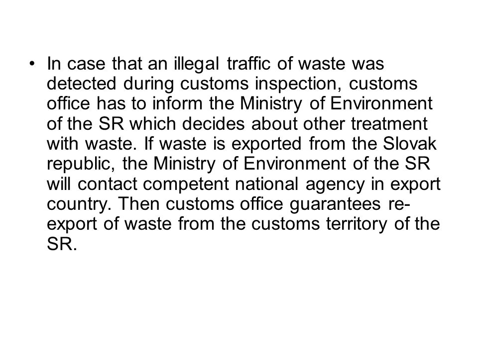 In case that an illegal traffic of waste was detected during customs inspection, customs office has to inform the Ministry of Environment of the SR which decides about other treatment with waste.