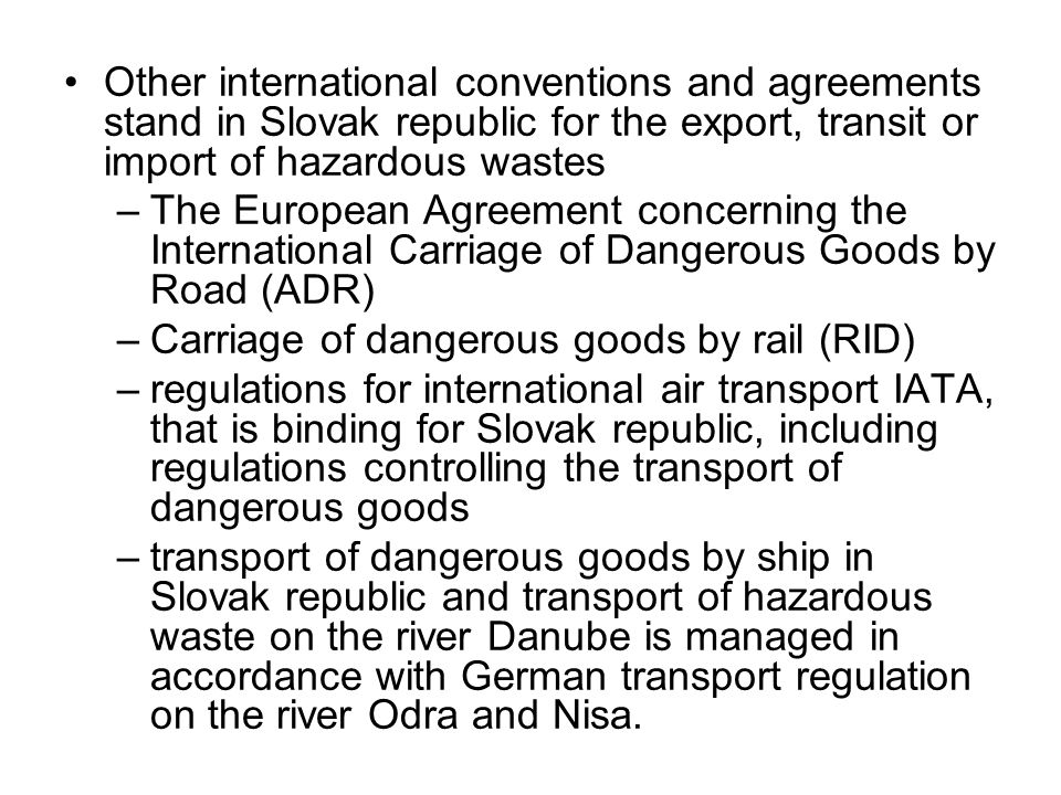 Other international conventions and agreements stand in Slovak republic for the export, transit or import of hazardous wastes –The European Agreement concerning the International Carriage of Dangerous Goods by Road (ADR) –Carriage of dangerous goods by rail (RID) –regulations for international air transport IATA, that is binding for Slovak republic, including regulations controlling the transport of dangerous goods –transport of dangerous goods by ship in Slovak republic and transport of hazardous waste on the river Danube is managed in accordance with German transport regulation on the river Odra and Nisa.