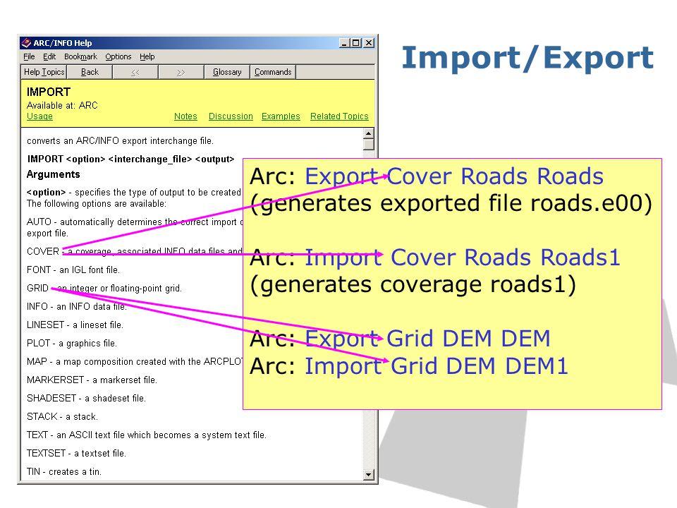 Import/Export Arc: Export Cover Roads Roads (generates exported file roads.e00) Arc: Import Cover Roads Roads1 (generates coverage roads1) Arc: Export Grid DEM DEM Arc: Import Grid DEM DEM1