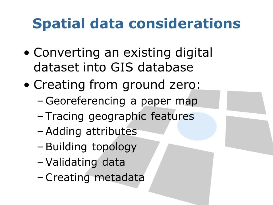 Spatial data considerations Converting an existing digital dataset into GIS database Creating from ground zero: –Georeferencing a paper map –Tracing geographic features –Adding attributes –Building topology –Validating data –Creating metadata