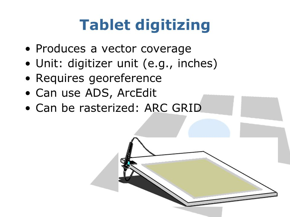 Tablet digitizing Produces a vector coverage Unit: digitizer unit (e.g., inches) Requires georeference Can use ADS, ArcEdit Can be rasterized: ARC GRI
