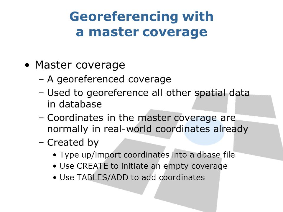 Georeferencing with a master coverage Master coverage –A georeferenced coverage –Used to georeference all other spatial data in database –Coordinates in the master coverage are normally in real-world coordinates already –Created by Type up/import coordinates into a dbase file Use CREATE to initiate an empty coverage Use TABLES/ADD to add coordinates