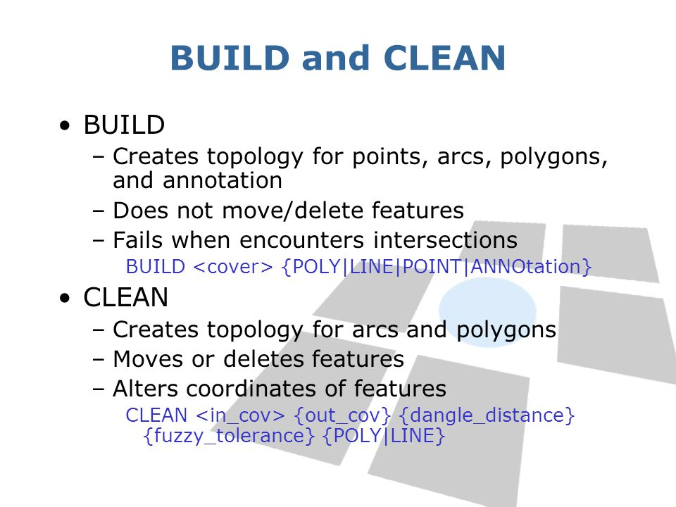 BUILD and CLEAN BUILD –Creates topology for points, arcs, polygons, and annotation –Does not move/delete features –Fails when encounters intersections