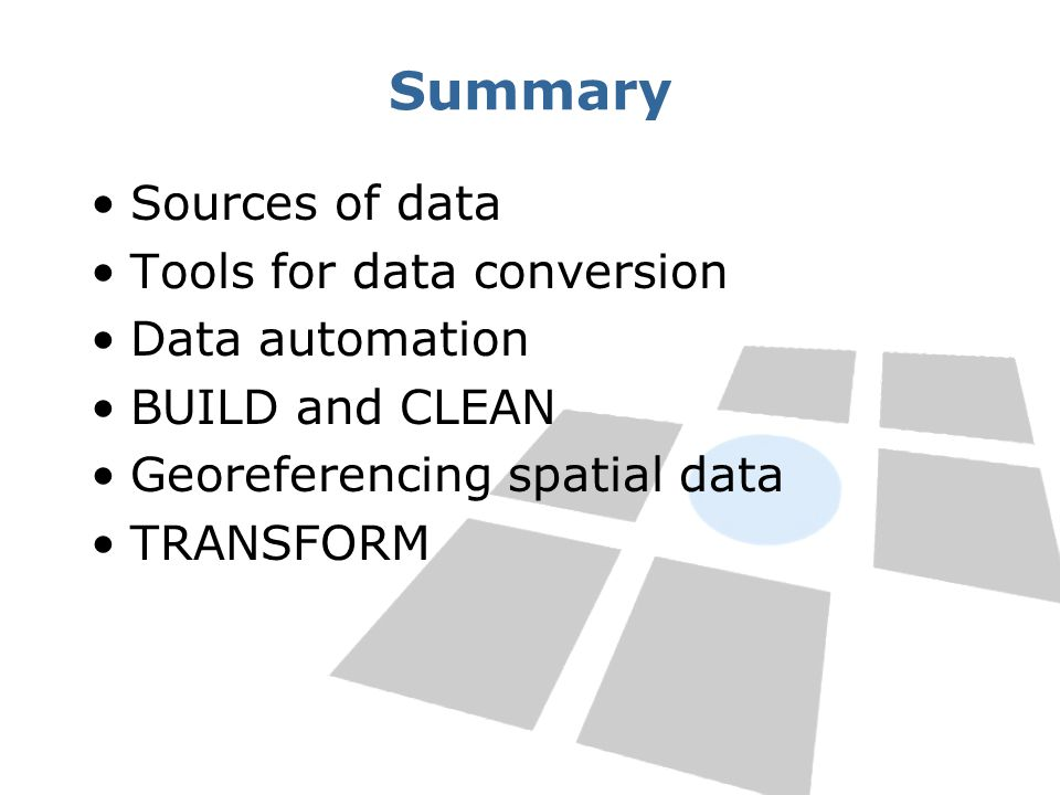 Summary Sources of data Tools for data conversion Data automation BUILD and CLEAN Georeferencing spatial data TRANSFORM