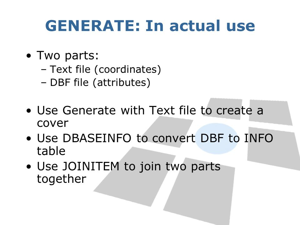 GENERATE: In actual use Two parts: –Text file (coordinates) –DBF file (attributes) Use Generate with Text file to create a cover Use DBASEINFO to convert DBF to INFO table Use JOINITEM to join two parts together