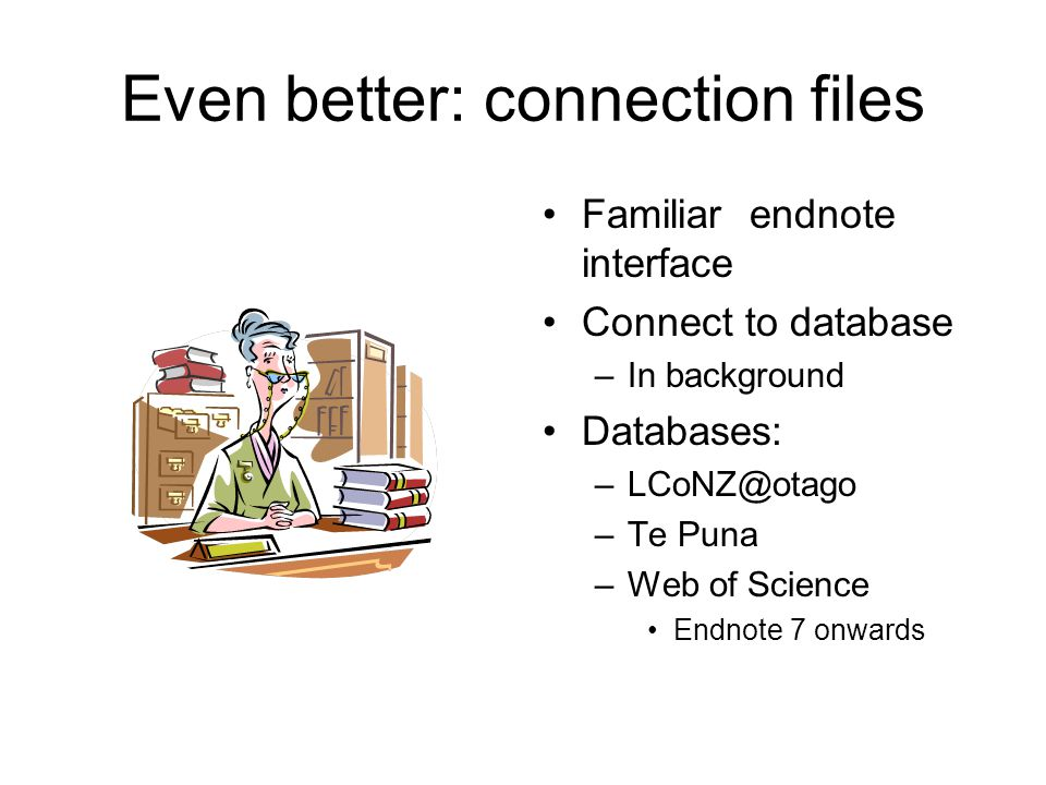 Even better: connection files Familiar endnote interface Connect to database –In background Databases: –LCoNZ@otago –Te Puna –Web of Science Endnote 7 onwards