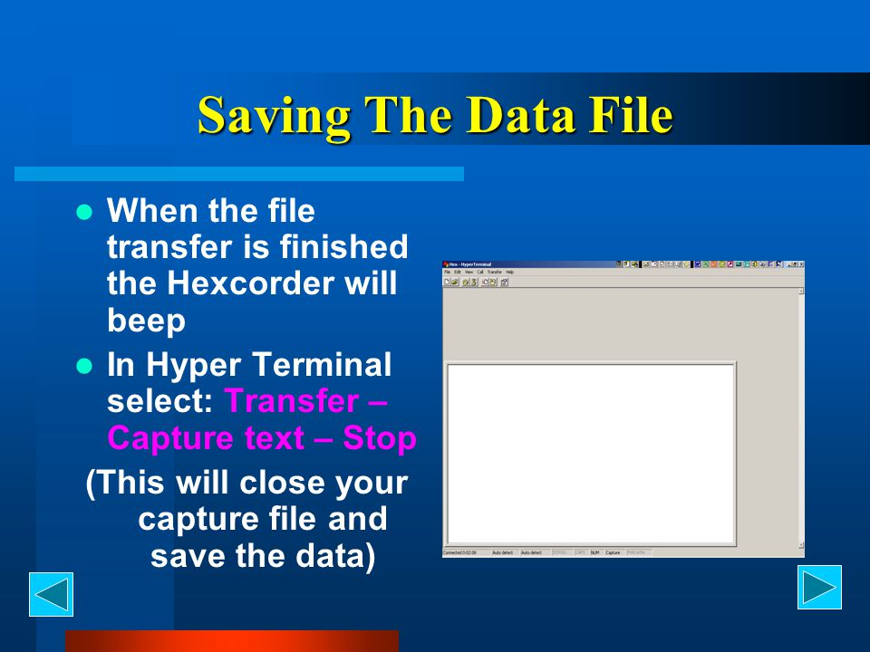 Saving The Data File When the file transfer is finished the Hexcorder will beep In Hyper Terminal select: Transfer – Capture text – Stop (This will cl