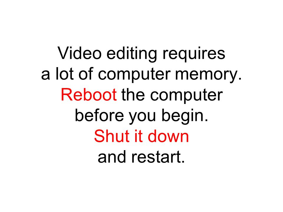 Video editing requires a lot of computer memory. Reboot the computer before you begin.