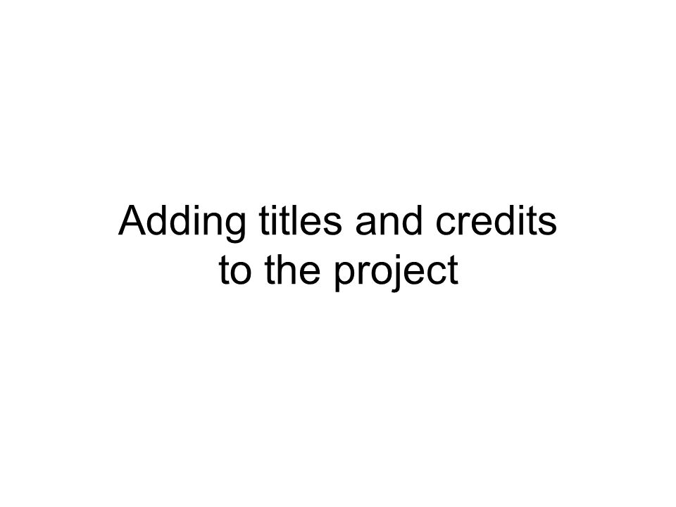Adding titles and credits to the project