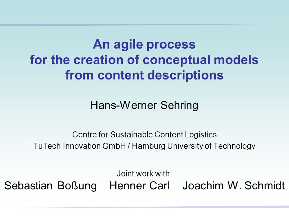30 September 2007An agile modelling process - Hans-Werner Sehring, 200712 Two schema inference experiments Experiments with alternatives for phases 2 and 3: –(traditional) schema inference plus user feedback straight-forward approach starting from singletons –clustering, supervised by domain experts statistical approach, semi-supervised learning Phase 3 (generation of questions to gather feedback) is determined by the alternative chosen Result of phases 1-3 is a CCM model: –prototype generation and system generation (phase 4) are carried out by the CCM model compiler –the domain expert can modify the inferred schema (openness and dynamics)