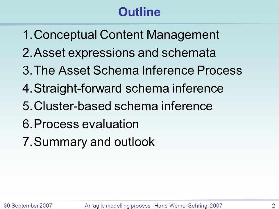 30 September 2007An agile modelling process - Hans-Werner Sehring, 20072 Outline 1.Conceptual Content Management 2.Asset expressions and schemata 3.The Asset Schema Inference Process 4.Straight-forward schema inference 5.Cluster-based schema inference 6.Process evaluation 7.Summary and outlook